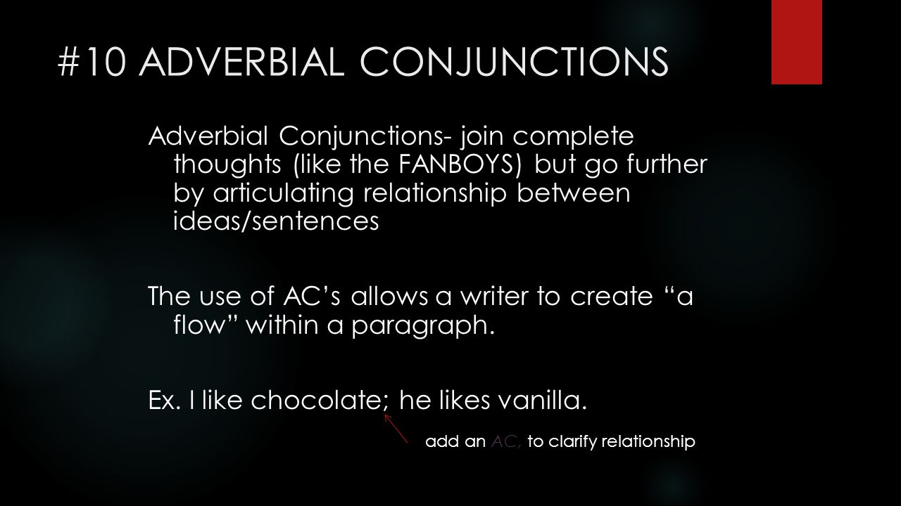 #10 ADVERBIAL CONJUNCTIONS Adverbial Conjunctions- join complete thoughts (like the FANBOYS) but go further by articulating relationship between ideas/sentences The use of AC's allows a writer to create a flow within a paragraph.
