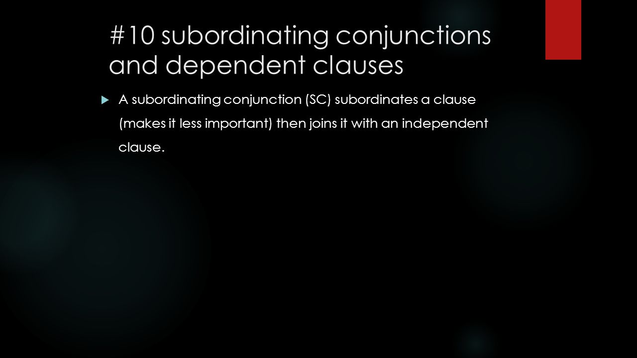 #10 subordinating conjunctions and dependent clauses  A subordinating conjunction (SC) subordinates a clause (makes it less important) then joins it with an independent clause.