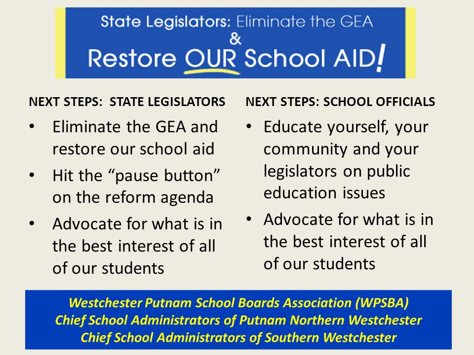 NEXT STEPS: STATE LEGISLATORS Eliminate the GEA and restore our school aid Hit the pause button on the reform agenda Advocate for what is in the best interest of all of our students NEXT STEPS: SCHOOL OFFICIALS Educate yourself, your community and your legislators on public education issues Advocate for what is in the best interest of all of our students