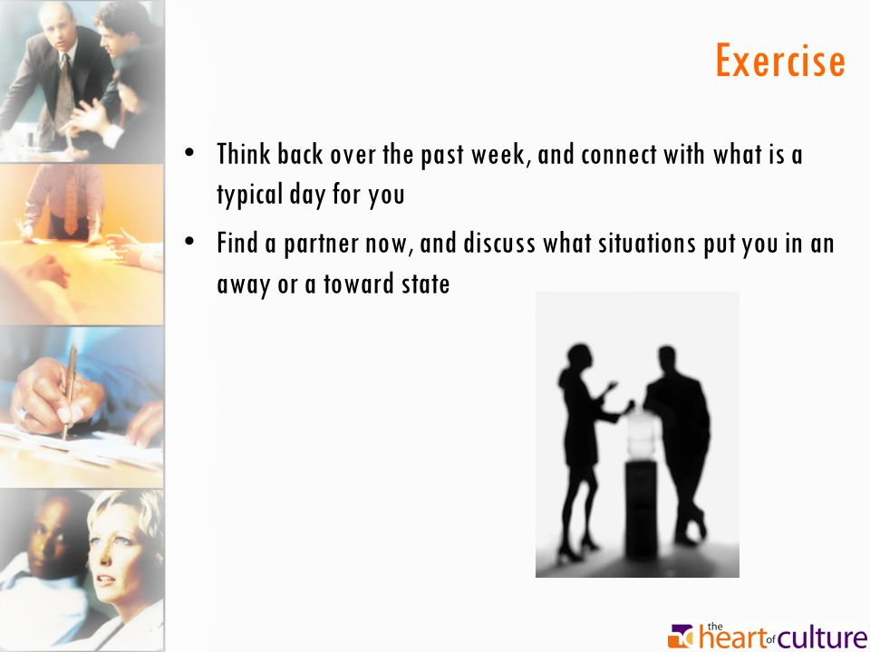 Exercise Think back over the past week, and connect with what is a typical day for you Find a partner now, and discuss what situations put you in an a