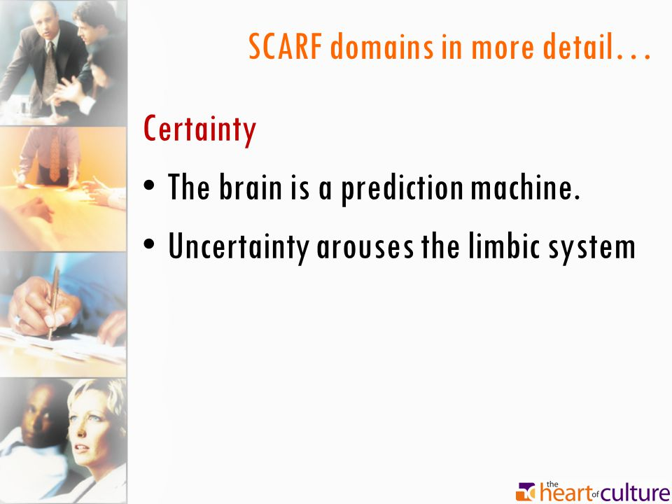 SCARF domains in more detail… Certainty The brain is a prediction machine. Uncertainty arouses the limbic system