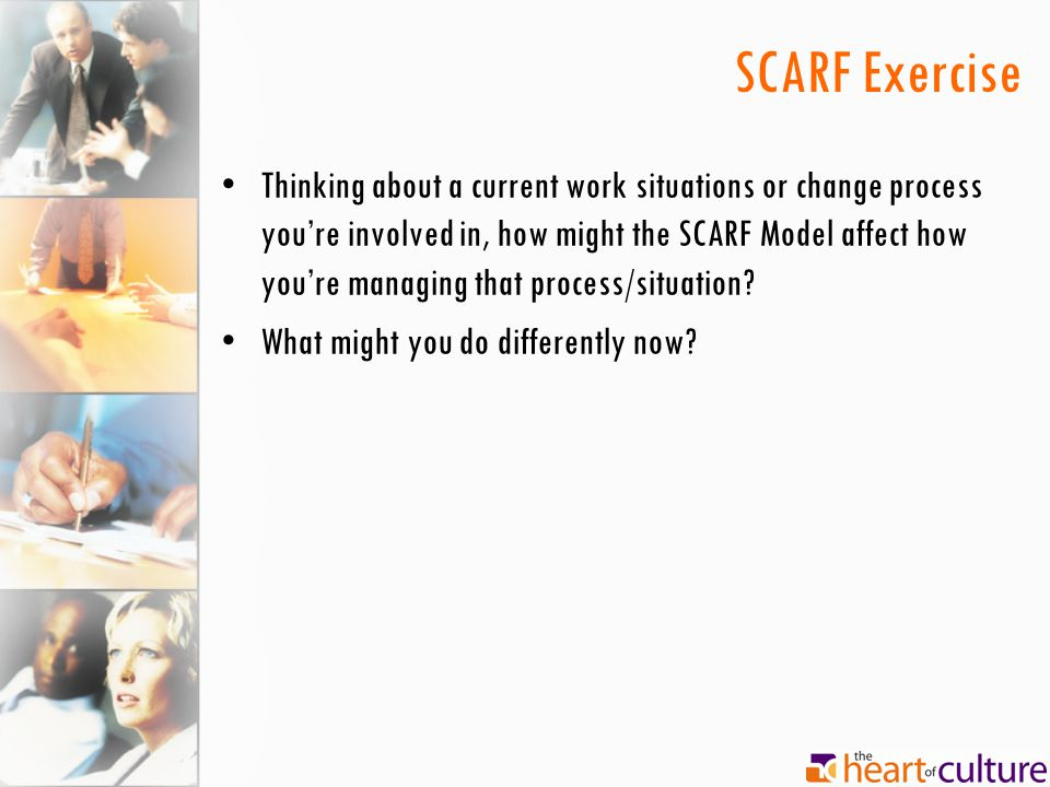 SCARF Exercise Thinking about a current work situations or change process you're involved in, how might the SCARF Model affect how you're managing that process/situation.