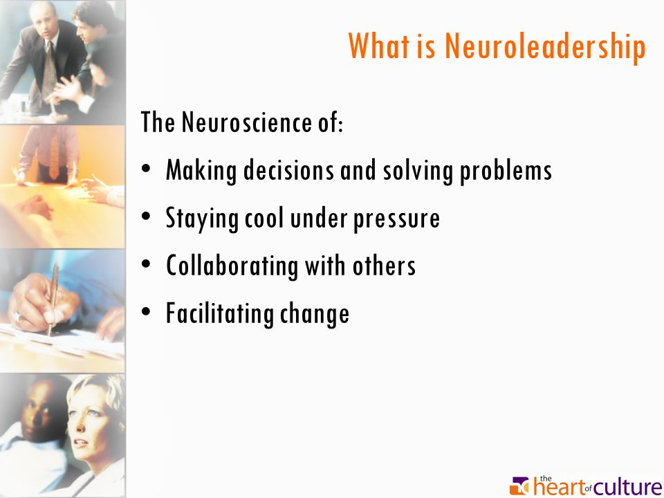 What is Neuroleadership The Neuroscience of: Making decisions and solving problems Staying cool under pressure Collaborating with others Facilitating