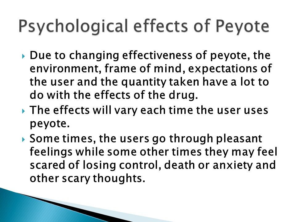  Due to changing effectiveness of peyote, the environment, frame of mind, expectations of the user and the quantity taken have a lot to do with the effects of the drug.