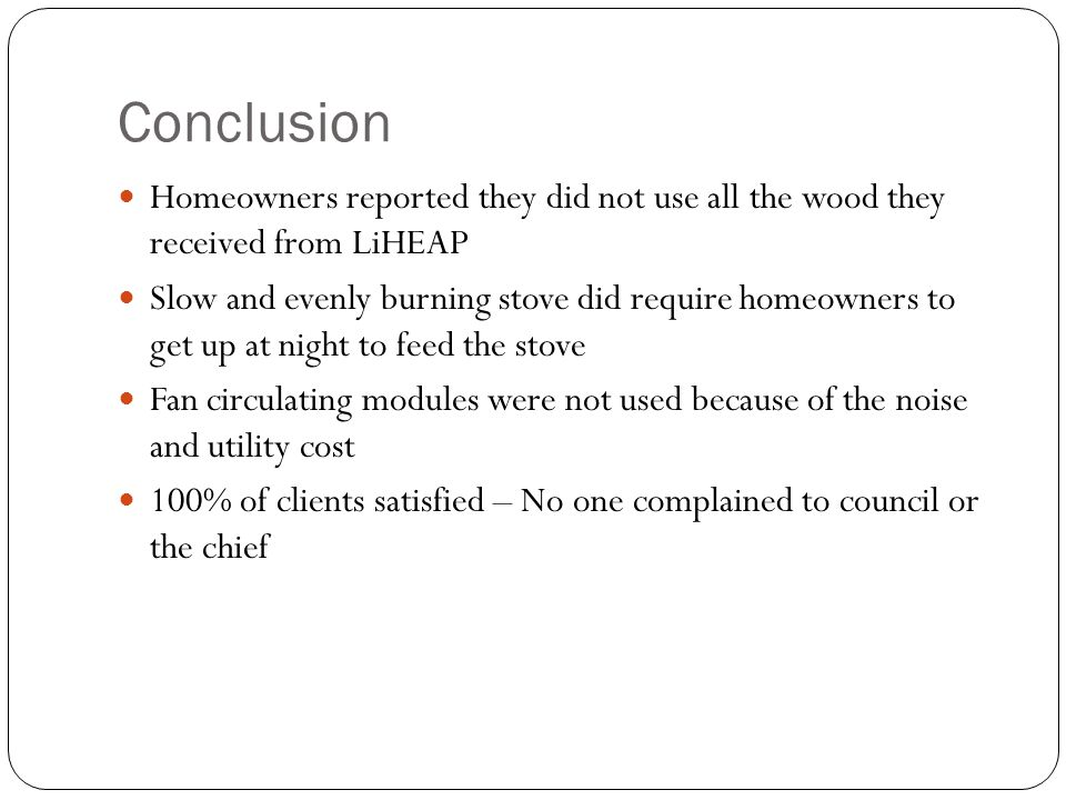 Conclusion Homeowners reported they did not use all the wood they received from LiHEAP Slow and evenly burning stove did require homeowners to get up at night to feed the stove Fan circulating modules were not used because of the noise and utility cost 100% of clients satisfied – No one complained to council or the chief