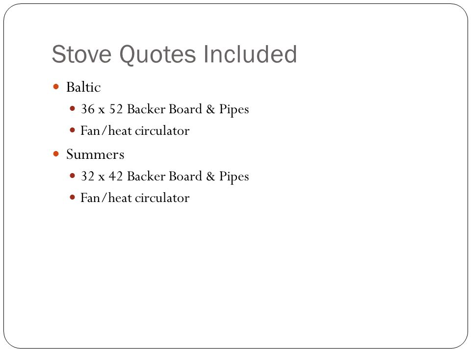 Stove Quotes Included Baltic 36 x 52 Backer Board & Pipes Fan/heat circulator Summers 32 x 42 Backer Board & Pipes Fan/heat circulator