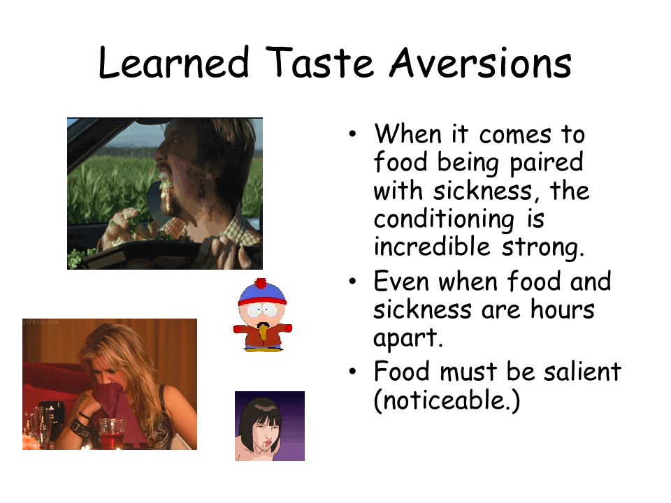 Learned Taste Aversions When it comes to food being paired with sickness, the conditioning is incredible strong.
