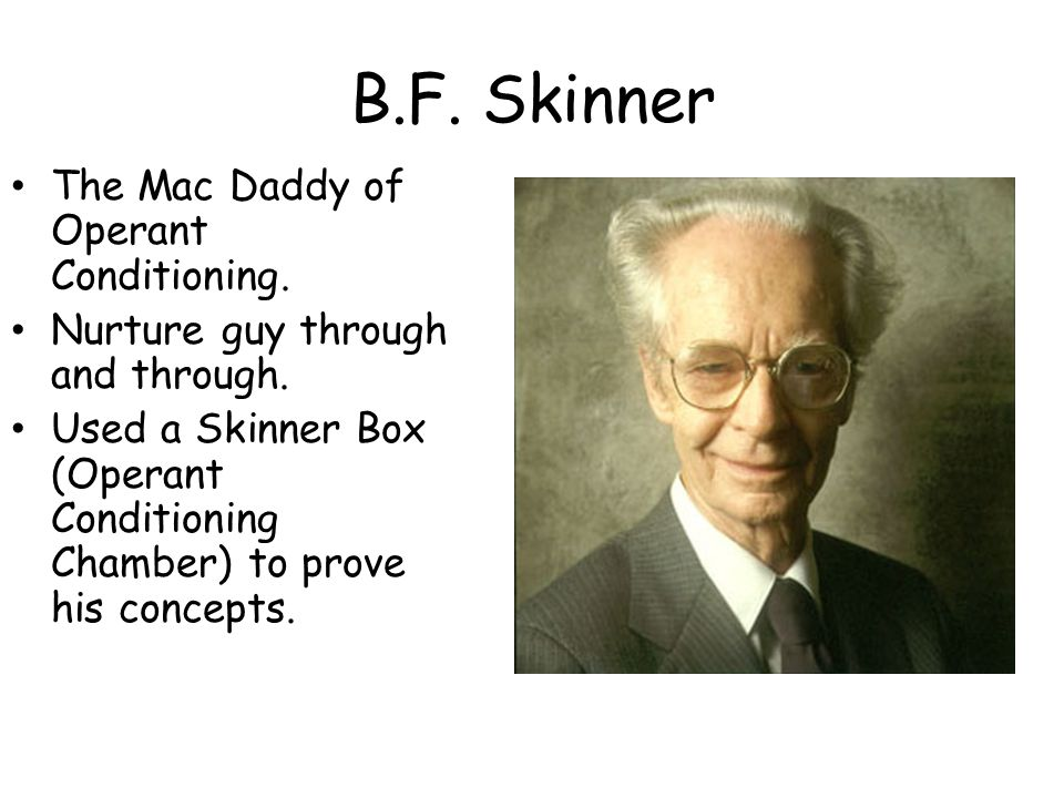 B.F.Skinner The Mac Daddy of Operant Conditioning.