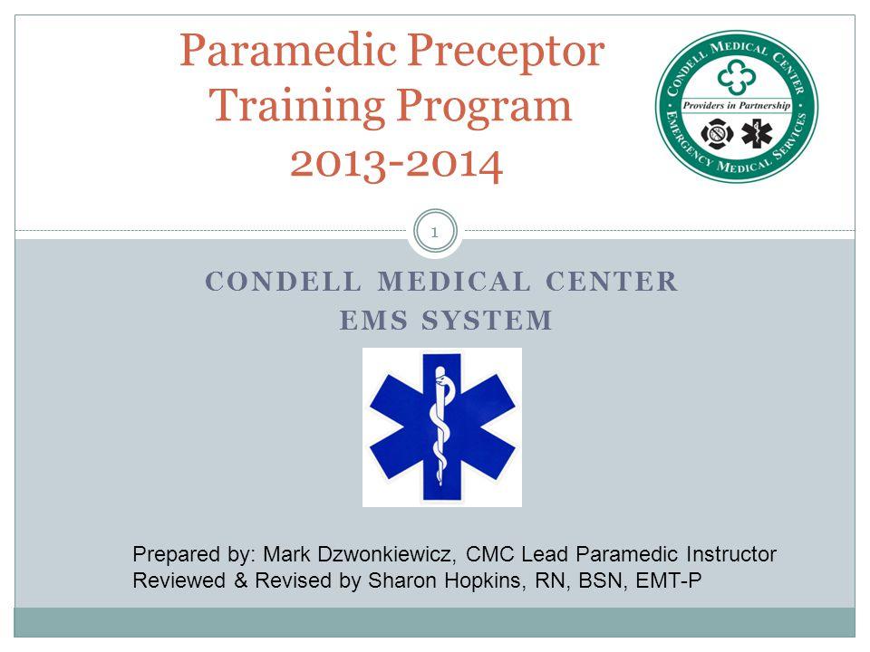 1 CONDELL MEDICAL CENTER EMS SYSTEM Paramedic Preceptor Training Program 2013-2014 Prepared by: Mark Dzwonkiewicz, CMC Lead Paramedic Instructor Revie