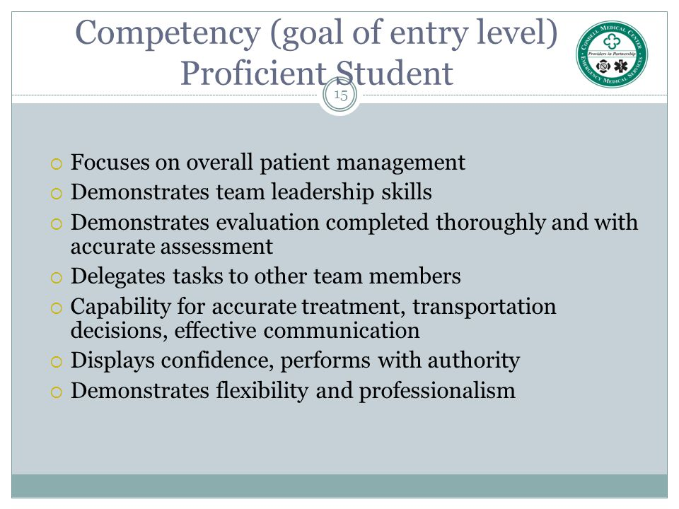 15 Competency (goal of entry level) Proficient Student  Focuses on overall patient management  Demonstrates team leadership skills  Demonstrates ev
