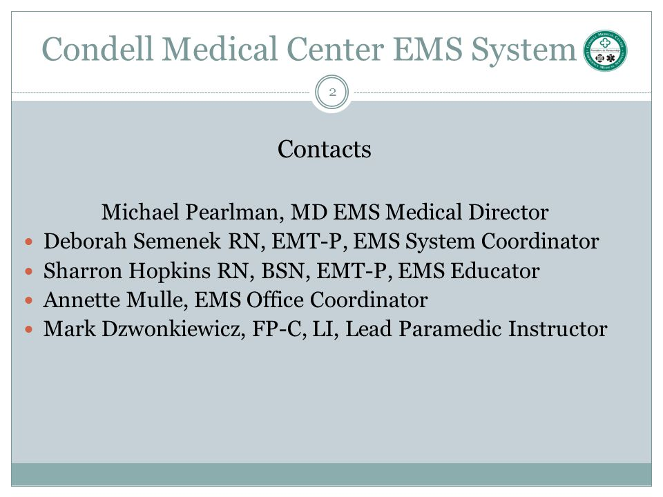 2 Condell Medical Center EMS System Contacts Michael Pearlman, MD EMS Medical Director Deborah Semenek RN, EMT-P, EMS System Coordinator Sharron Hopki