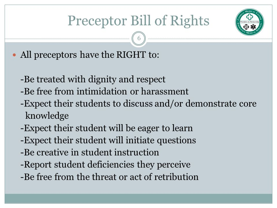 6 Preceptor Bill of Rights All preceptors have the RIGHT to: -Be treated with dignity and respect -Be free from intimidation or harassment -Expect the