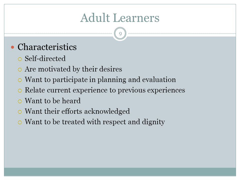 9 Adult Learners Characteristics  Self-directed  Are motivated by their desires  Want to participate in planning and evaluation  Relate current ex