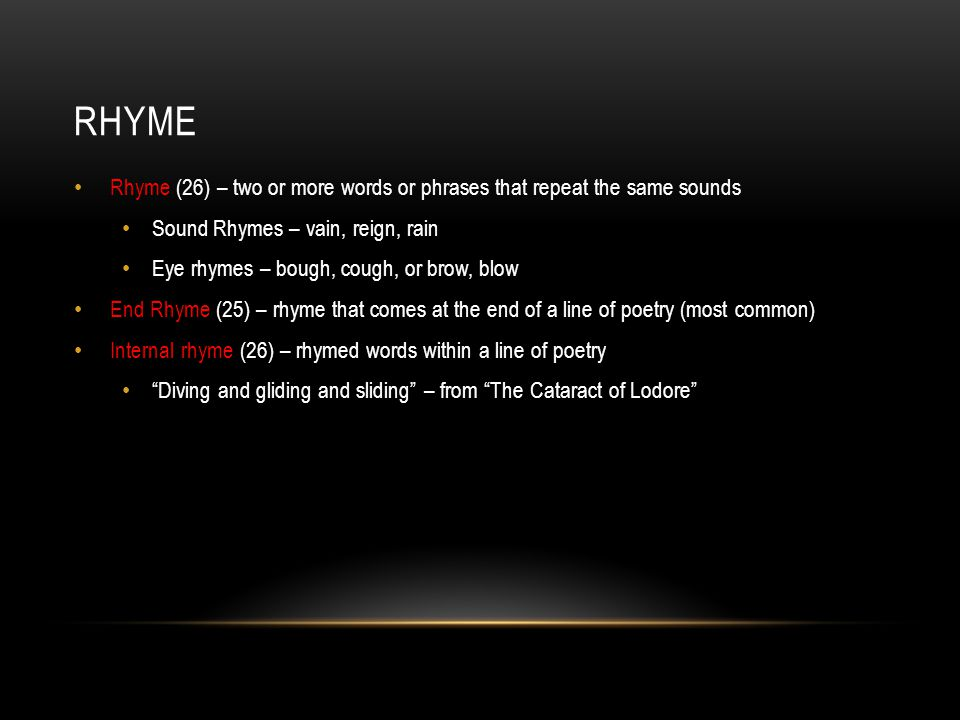 RHYME Masculine Rhyme (add) – the rhyming of single-syllable words - glade and shade Feminine Rhyme (add) – the rhyming of two words with a rhymed stressed syllable followed by one or more rhymed unstressed syllables Butter, clutter; gratitude, attitude; quivering, shivering Exact Rhyme – rhymed words that share the same stressed vowel sounds, as well as any sounds that follow the vowel.