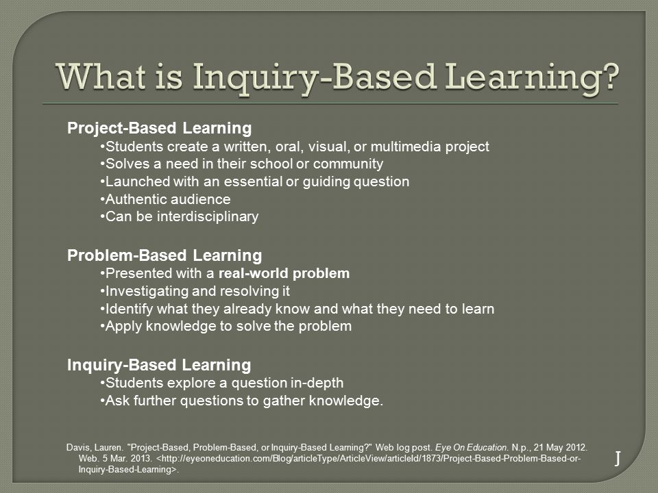 Project-Based Learning Students create a written, oral, visual, or multimedia project Solves a need in their school or community Launched with an essential or guiding question Authentic audience Can be interdisciplinary Problem-Based Learning Presented with a real-world problem Investigating and resolving it Identify what they already know and what they need to learn Apply knowledge to solve the problem Inquiry-Based Learning Students explore a question in-depth Ask further questions to gather knowledge.