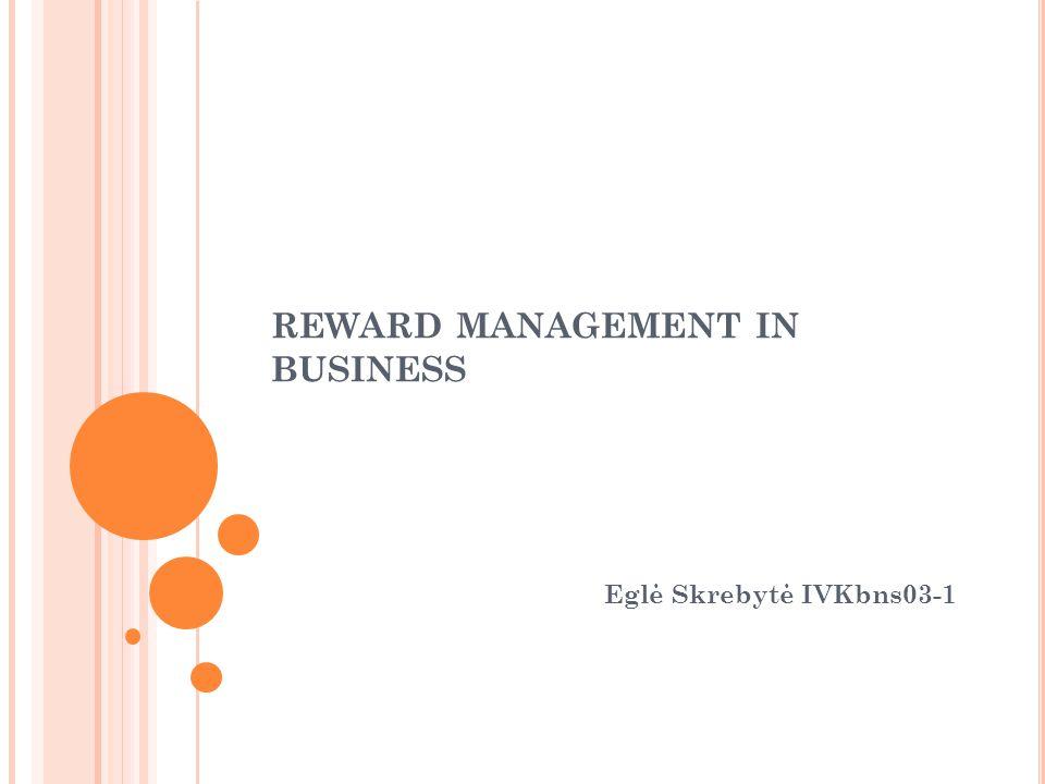 REWARD MANAGEMENT IN BUSINESS Eglė Skrebytė IVKbns03-1