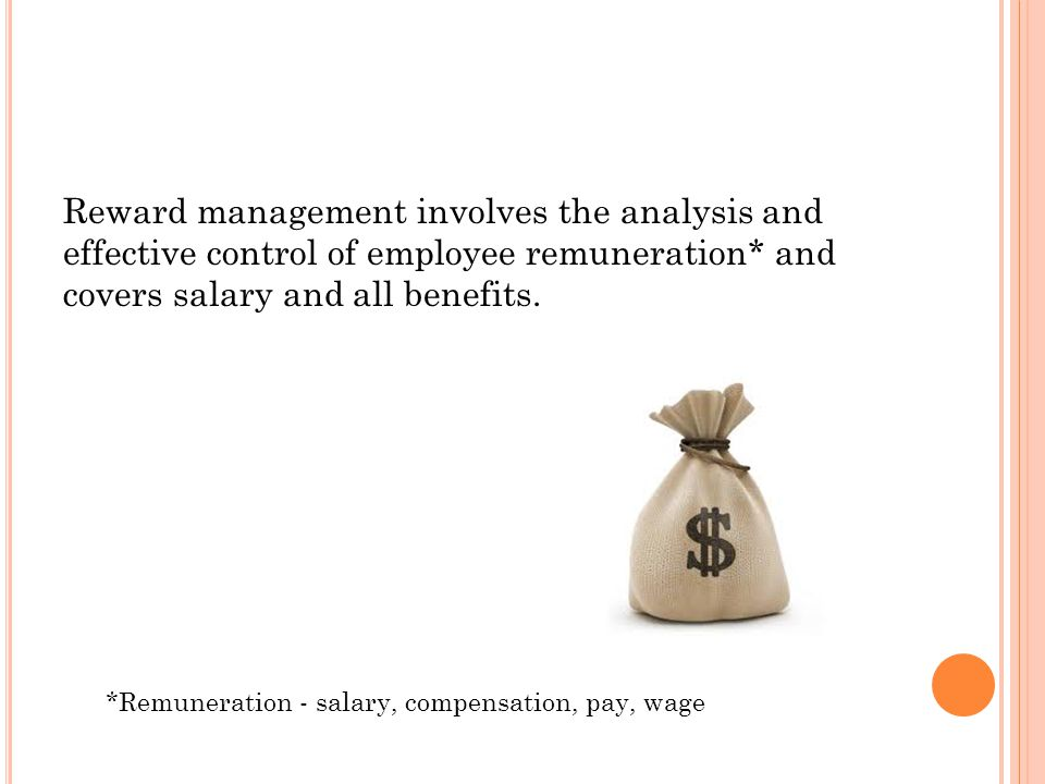 Reward management involves the analysis and effective control of employee remuneration* and covers salary and all benefits.