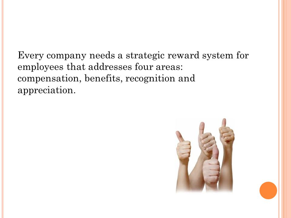 Every company needs a strategic reward system for employees that addresses four areas: compensation, benefits, recognition and appreciation.