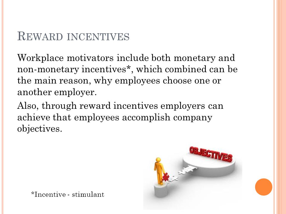 R EWARD INCENTIVES Workplace motivators include both monetary and non-monetary incentives*, which combined can be the main reason, why employees choose one or another employer.