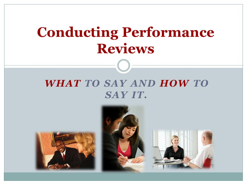WHAT TO SAY AND HOW TO SAY IT. Conducting Performance Reviews