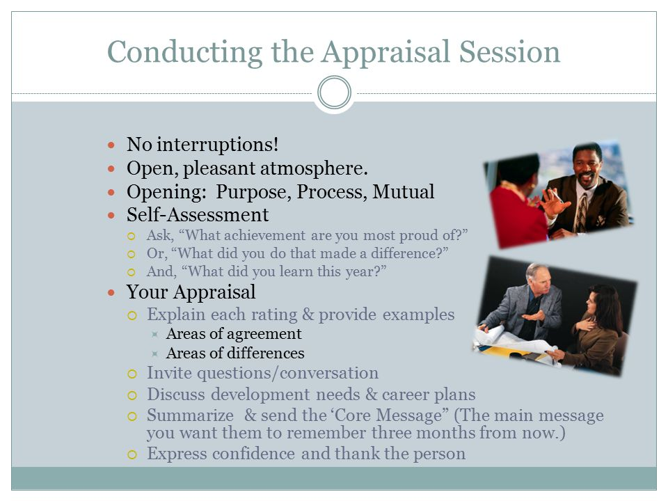 "Conducting the Appraisal Session No interruptions! Open, pleasant atmosphere. Opening: Purpose, Process, Mutual Self-Assessment  Ask, ""What achieveme"