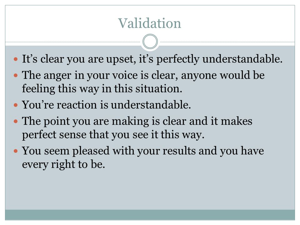 Validation It's clear you are upset, it's perfectly understandable. The anger in your voice is clear, anyone would be feeling this way in this situati