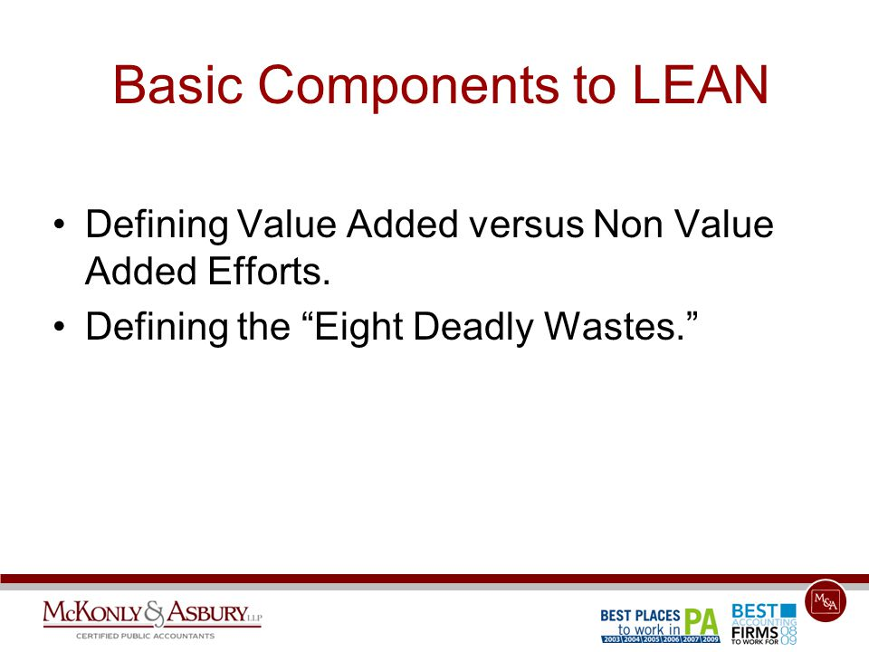 "Basic Components to LEAN Defining Value Added versus Non Value Added Efforts. Defining the ""Eight Deadly Wastes."""