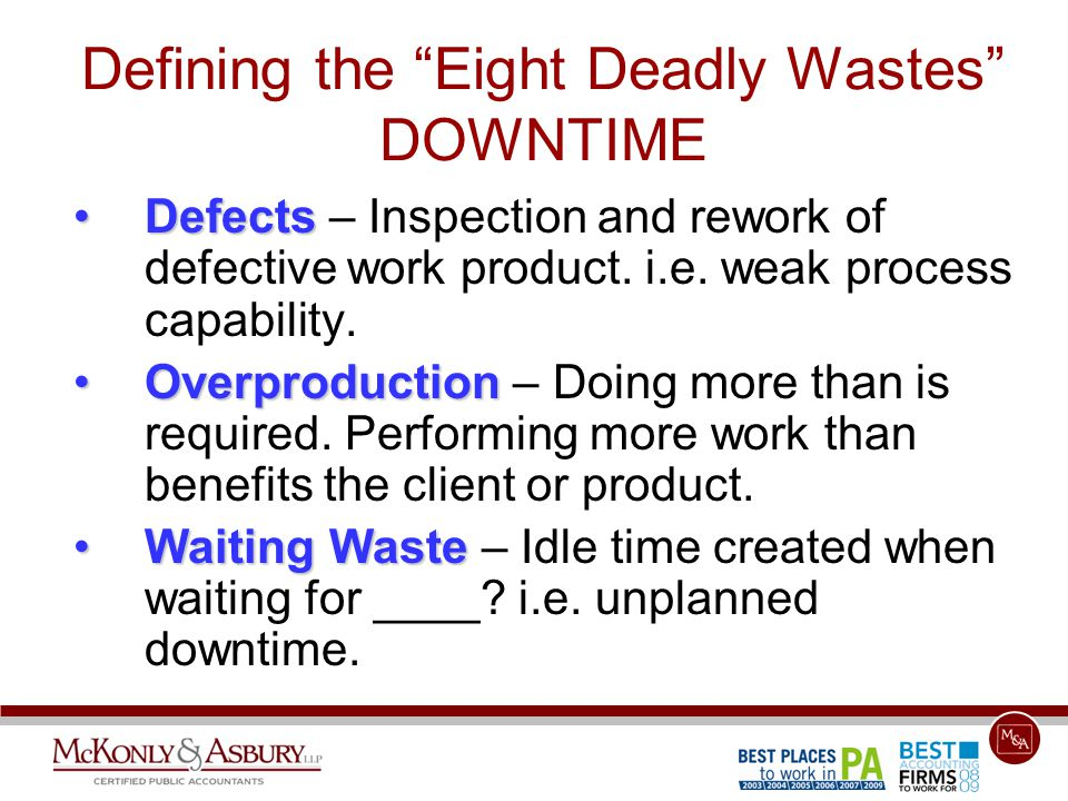 "Defining the ""Eight Deadly Wastes"" DOWNTIME DefectsDefects – Inspection and rework of defective work product. i.e. weak process capability. Overproduc"