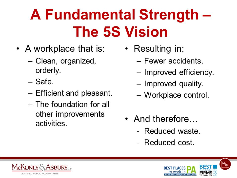 A Fundamental Strength – The 5S Vision A workplace that is: –Clean, organized, orderly. –Safe. –Efficient and pleasant. –The foundation for all other