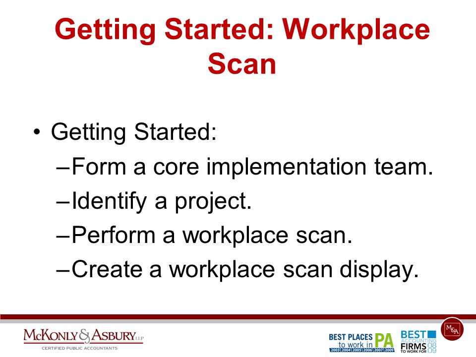 Getting Started: Workplace Scan Getting Started: –Form a core implementation team. –Identify a project. –Perform a workplace scan. –Create a workplace
