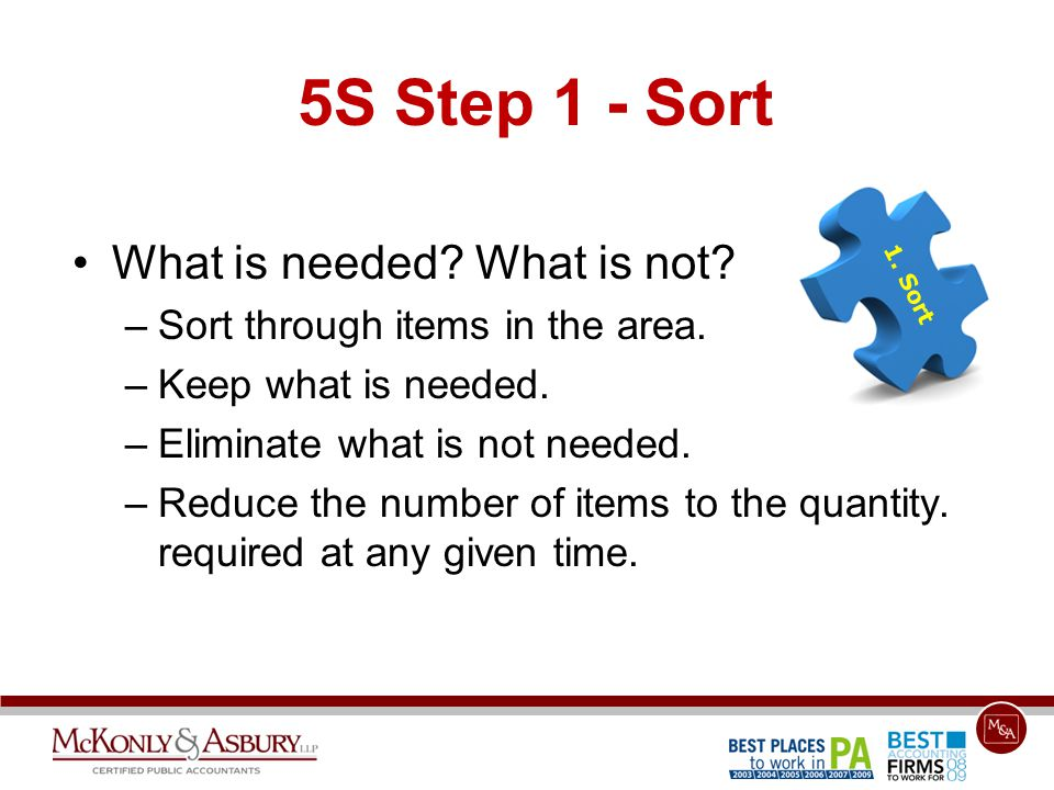 5S Step 1 - Sort What is needed? What is not? –Sort through items in the area. –Keep what is needed. –Eliminate what is not needed. –Reduce the number