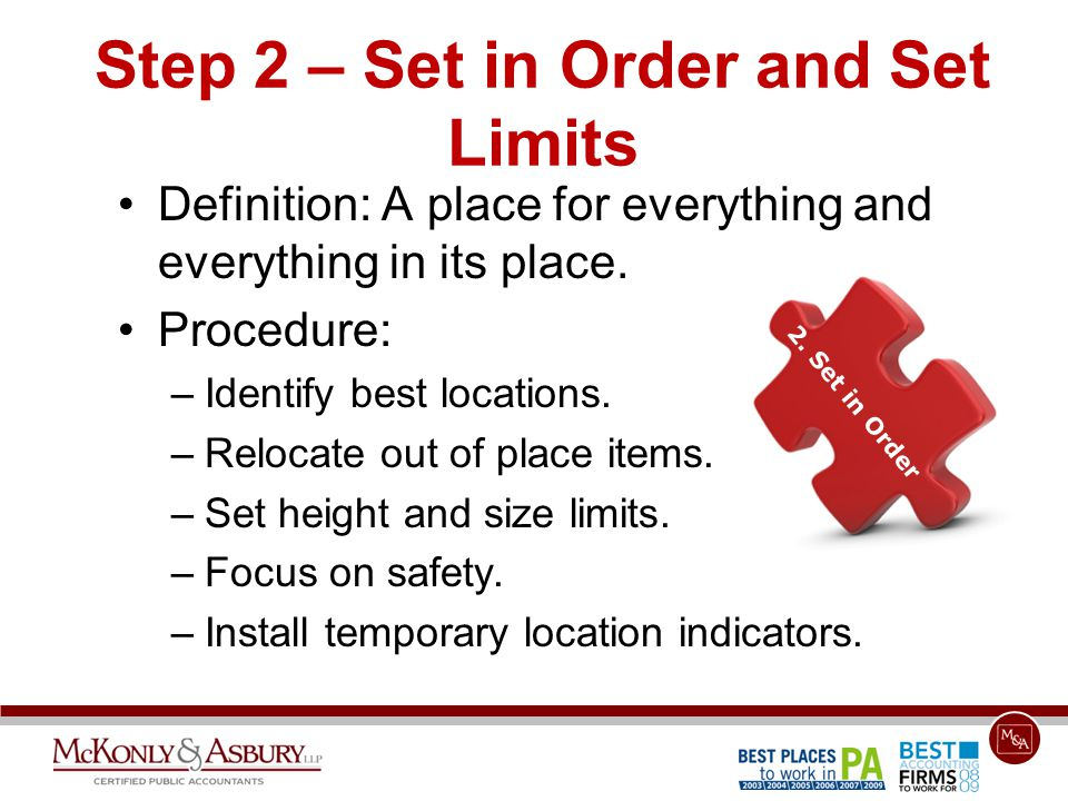 Step 2 – Set in Order and Set Limits Definition: A place for everything and everything in its place. Procedure: –Identify best locations. –Relocate ou