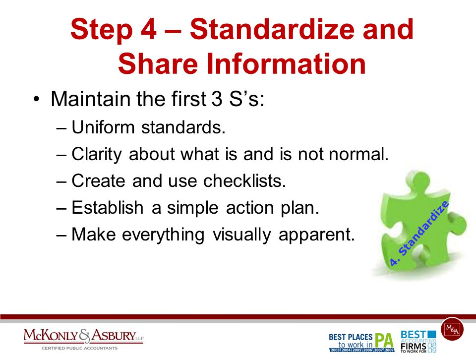 Step 4 – Standardize and Share Information Maintain the first 3 S's: –Uniform standards. –Clarity about what is and is not normal. –Create and use che
