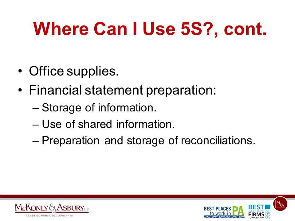 Where Can I Use 5S?, cont. Office supplies. Financial statement preparation: –Storage of information. –Use of shared information. –Preparation and sto
