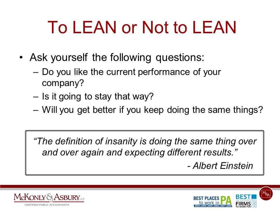 To LEAN or Not to LEAN Ask yourself the following questions: –Do you like the current performance of your company.