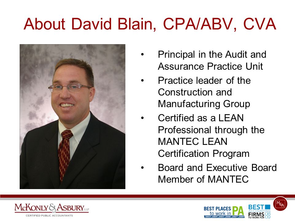 About David Blain, CPA/ABV, CVA Principal in the Audit and Assurance Practice Unit Practice leader of the Construction and Manufacturing Group Certified as a LEAN Professional through the MANTEC LEAN Certification Program Board and Executive Board Member of MANTEC