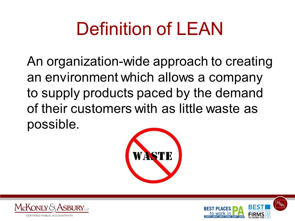 Definition of LEAN An organization-wide approach to creating an environment which allows a company to supply products paced by the demand of their cus