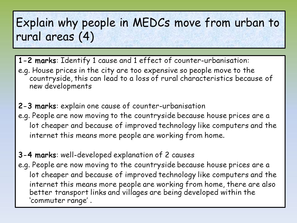 Explain why people in MEDCs move from urban to rural areas (4) 1-2 marks: Identify 1 cause and 1 effect of counter-urbanisation: e.g. House prices in
