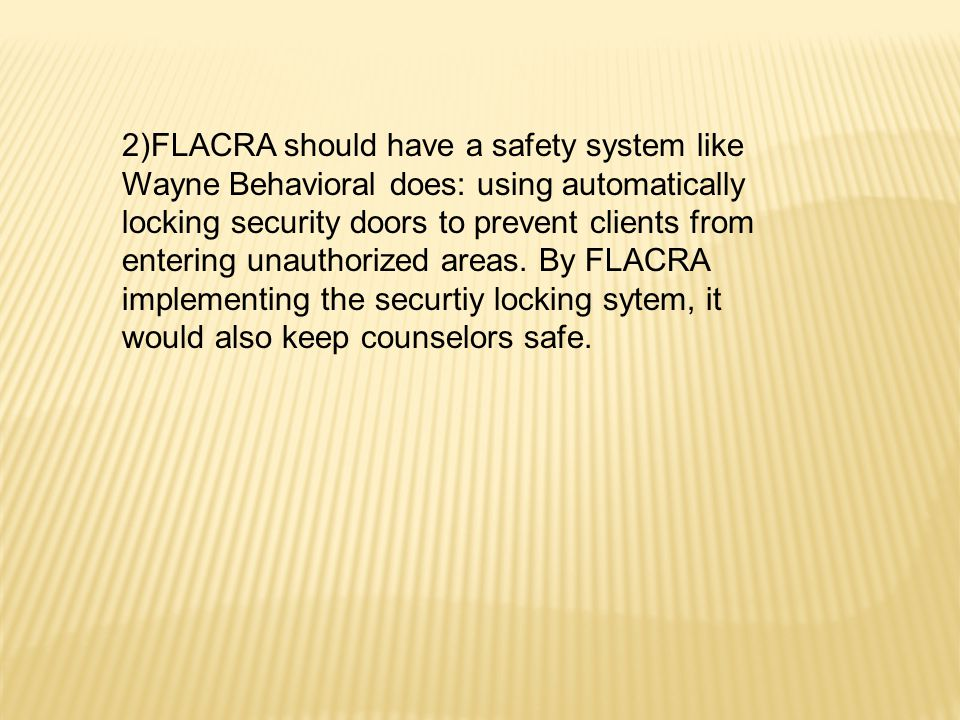2)FLACRA should have a safety system like Wayne Behavioral does: using automatically locking security doors to prevent clients from entering unauthorized areas.