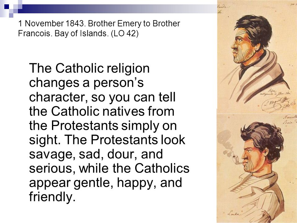 1 November 1843. Brother Emery to Brother Francois. Bay of Islands. (LO 42) The Catholic religion changes a person's character, so you can tell the Ca