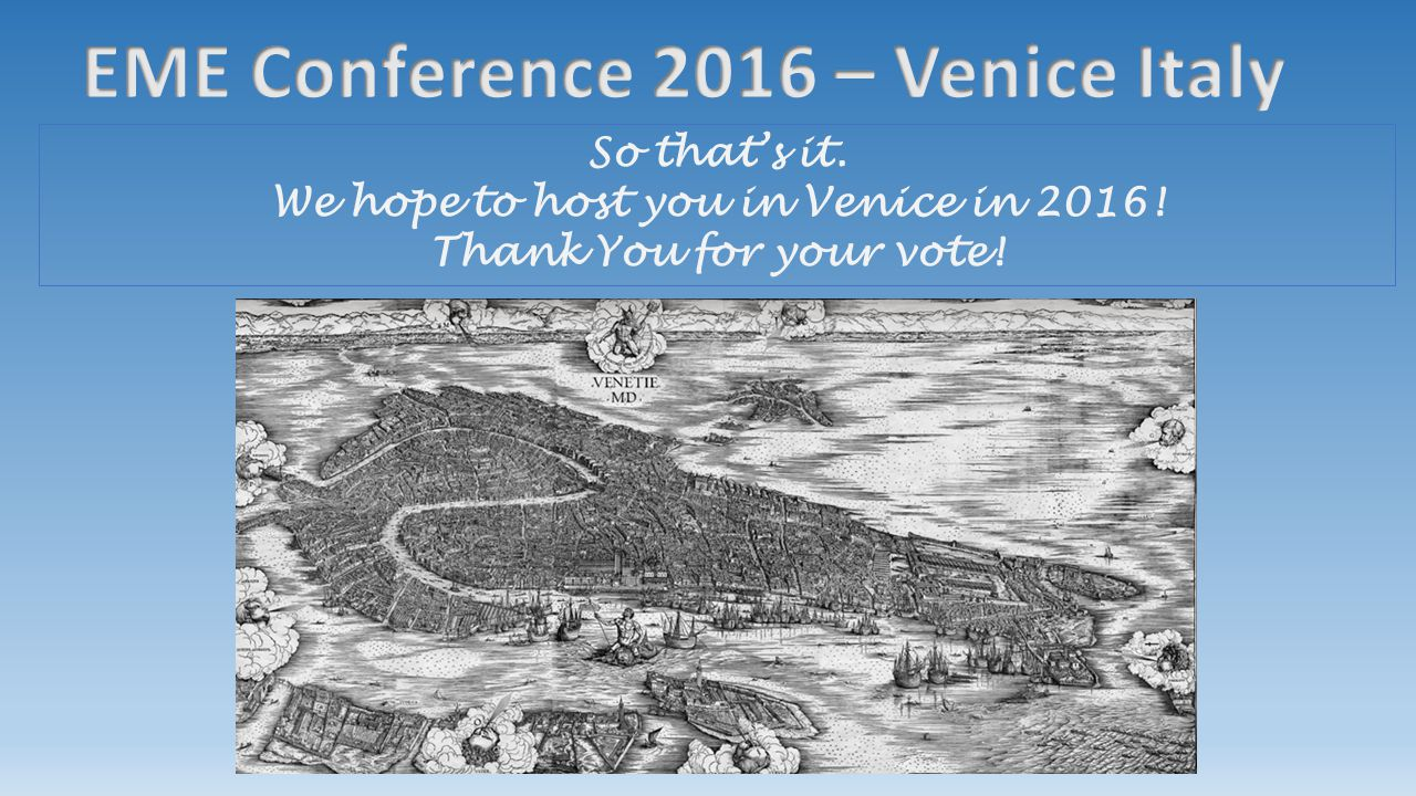 So that's it. We hope to host you in Venice in 2016! Thank You for your vote!