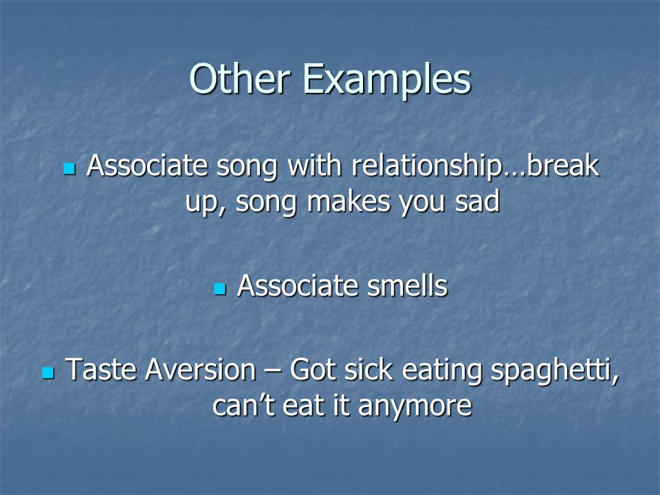 Other Examples Associate song with relationship…break up, song makes you sad Associate song with relationship…break up, song makes you sad Associate smells Associate smells Taste Aversion – Got sick eating spaghetti, can't eat it anymore Taste Aversion – Got sick eating spaghetti, can't eat it anymore