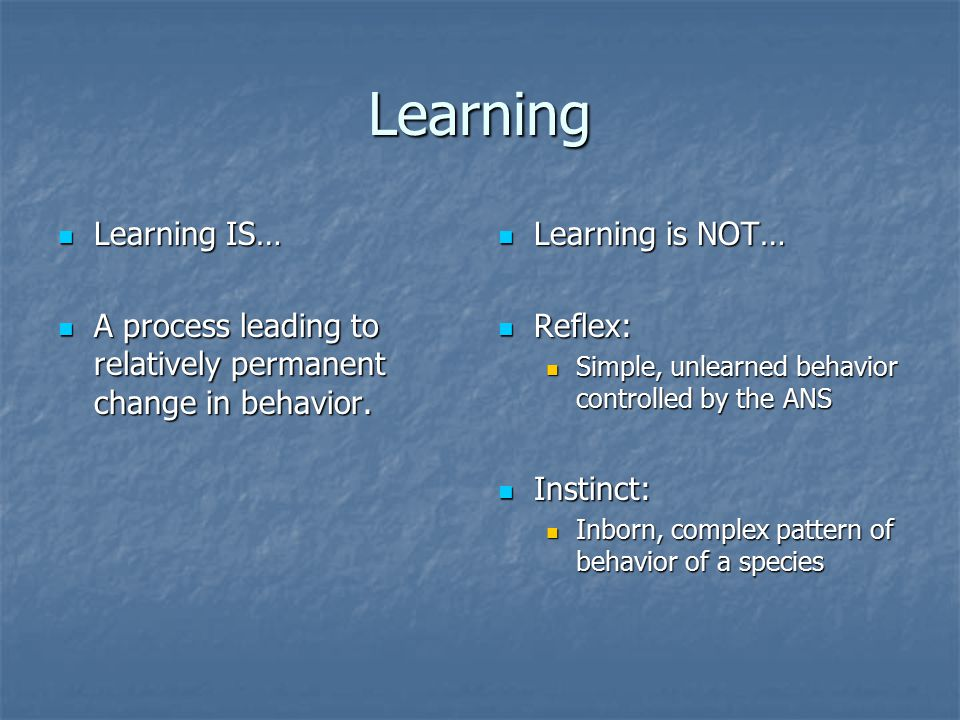 Learning Learning IS… Learning IS… A process leading to relatively permanent change in behavior.