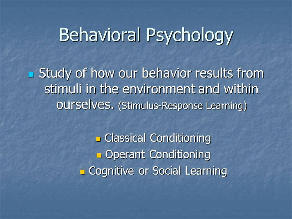 Behavioral Psychology Study of how our behavior results from stimuli in the environment and within ourselves.