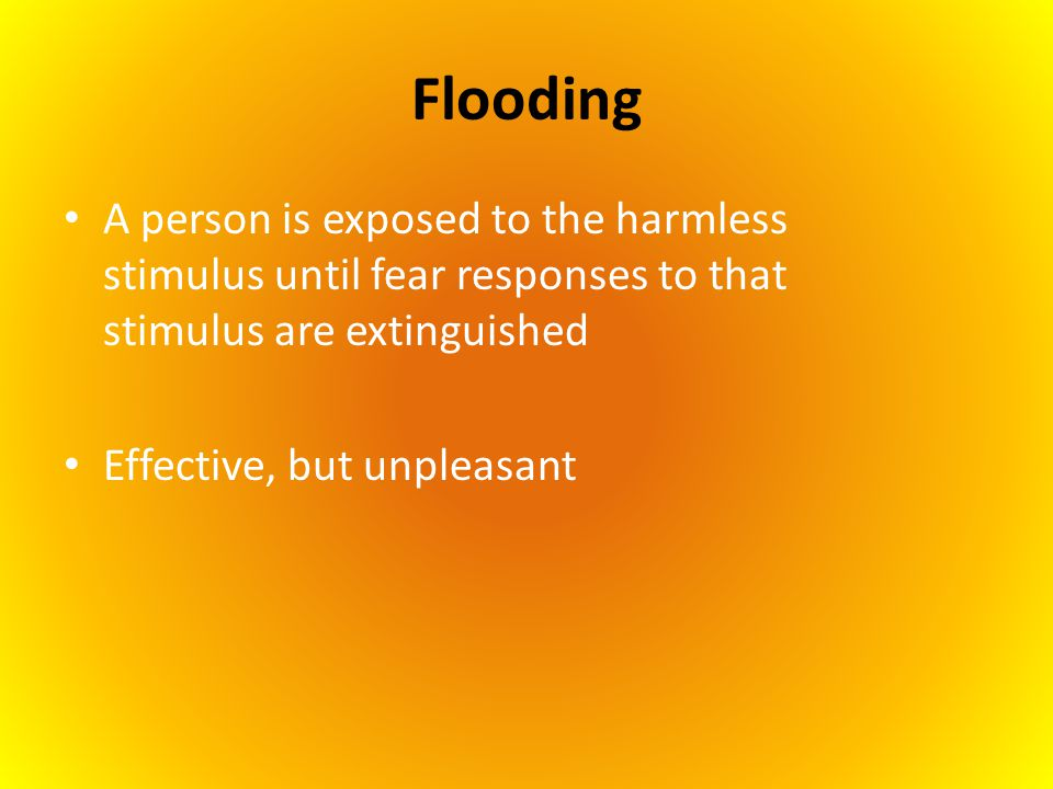 Flooding A person is exposed to the harmless stimulus until fear responses to that stimulus are extinguished Effective, but unpleasant