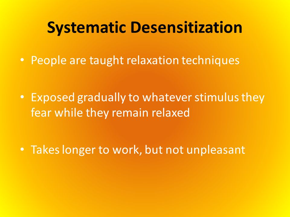 Systematic Desensitization People are taught relaxation techniques Exposed gradually to whatever stimulus they fear while they remain relaxed Takes lo