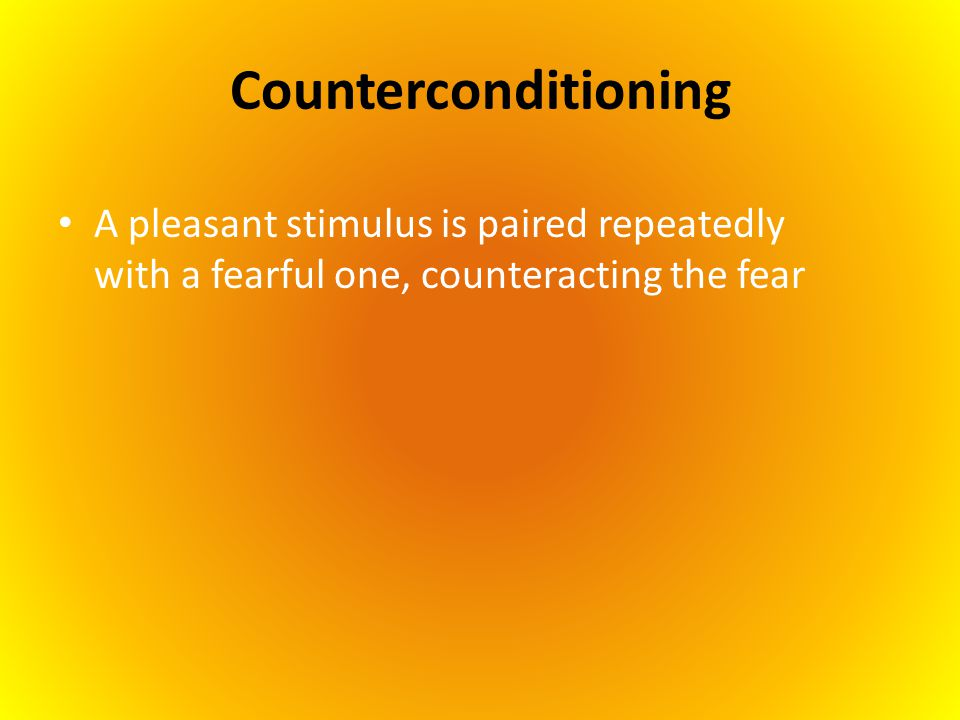 Counterconditioning A pleasant stimulus is paired repeatedly with a fearful one, counteracting the fear