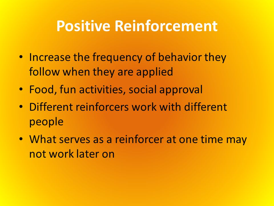 Positive Reinforcement Increase the frequency of behavior they follow when they are applied Food, fun activities, social approval Different reinforcer