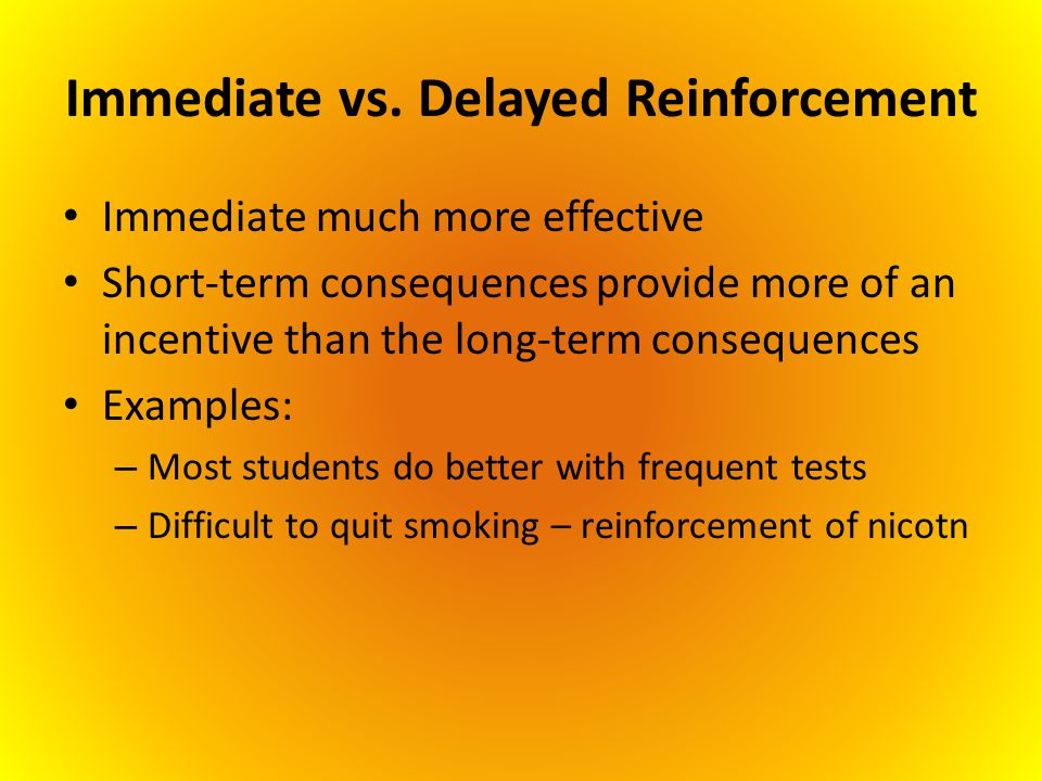 Immediate vs. Delayed Reinforcement Immediate much more effective Short-term consequences provide more of an incentive than the long-term consequences