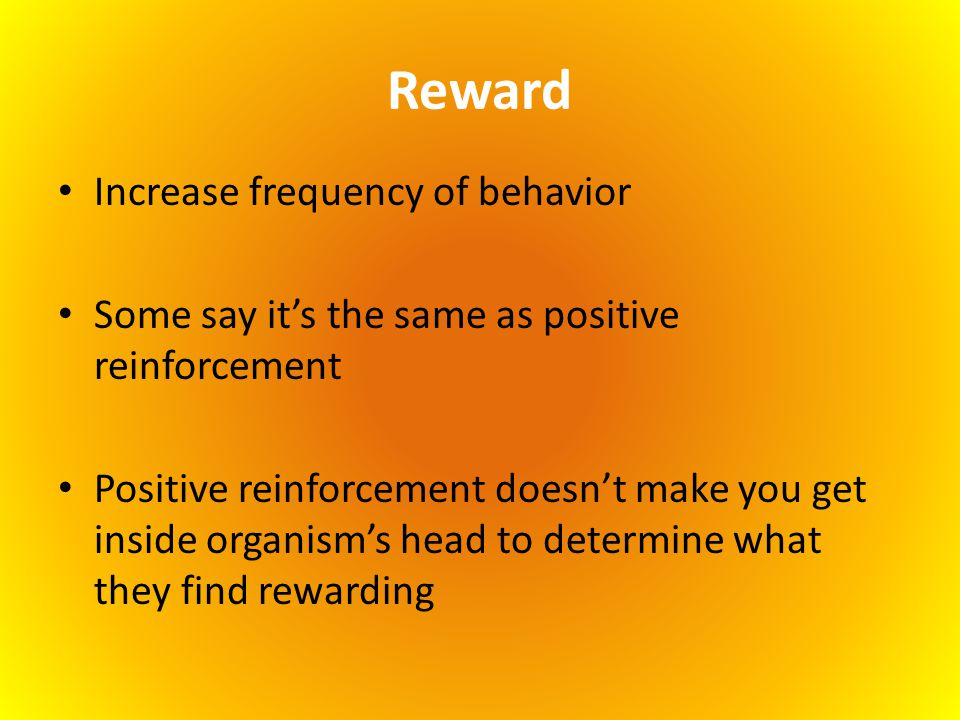 Reward Increase frequency of behavior Some say it's the same as positive reinforcement Positive reinforcement doesn't make you get inside organism's h